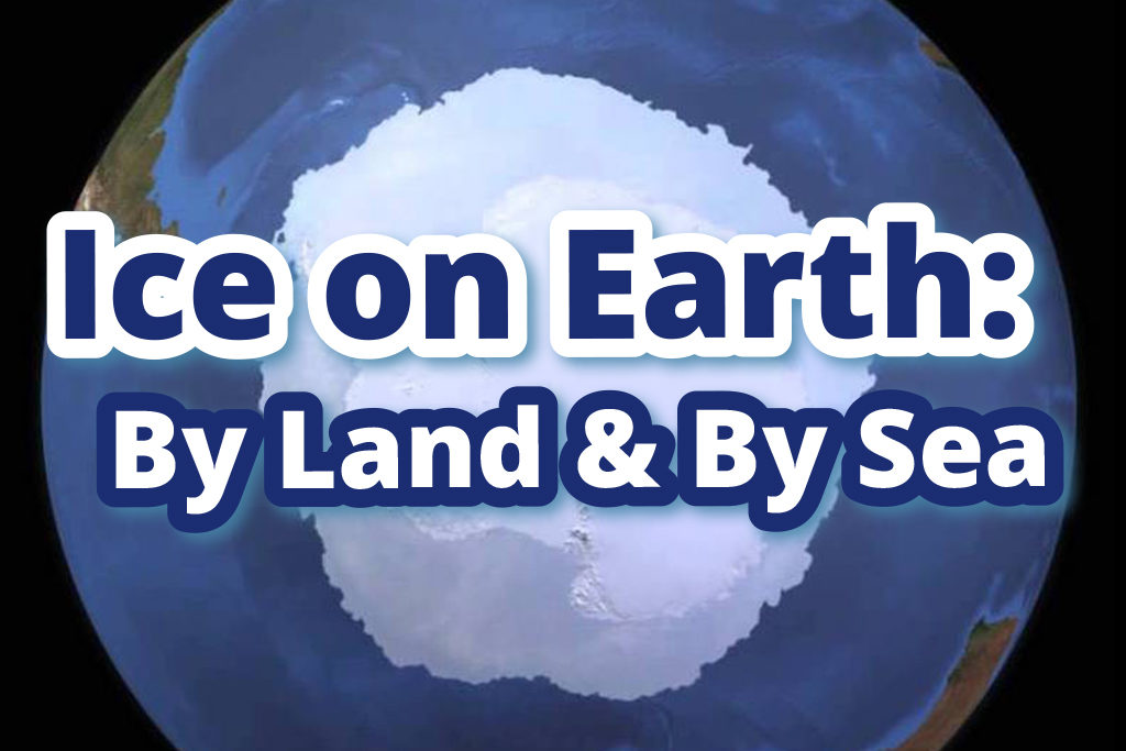 Ice on Earth: By Land & By Sea