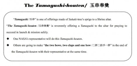 Excerpt from the information packet given to the team before the ceremony. The Tamagushi-houten mideway through the ceremony. First the priest cleansed the attendees of evils and invited the god to the alter where he made a sacrifice of food. Then he prayed for the safety of the launch campaign and mission success. Next he blessed the facilities. Then it was time for the Tamagushi-houten when the attendees offer their pure spirits to the god. Finally, the priest withdraws the sacrifice of food and send off the god, and all present bow. Jan 20. Source: Info provided by MHI